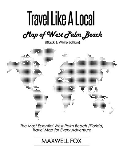 Travel Like a Local - Map of West Palm Beach (Black and White Edition): The Most Essential West Palm Beach (Florida) Travel Map for Every Adventure (Palm Beach Karte)