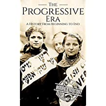 The Progressive Era: A History From Beginning to End