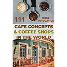 111 most innovative Cafe Concepts & Coffee Shops in the World.: Get inspired. Get creative. Get started.