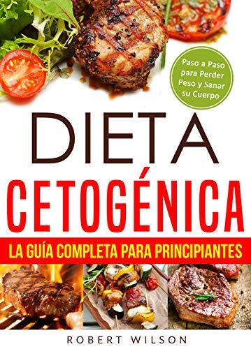 Dieta Cetogénica: La Guía Completa para Principiantes: Paso a Paso para Perder Peso y Sanar su Cuerpo ( Libro en Español / Keto Diet for Beginners Spanish Book Version )
