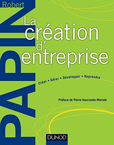 La création d'entreprise - Création, reprise, développement par Robert Papin
