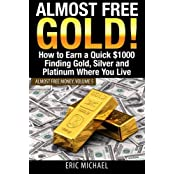 Almost Free Gold!: How to Earn a Quick $1000 Finding Gold, Silver and Platinum Where You Live (Almost Free Money) (Volume 6) by Eric Michael (2014-04-04)