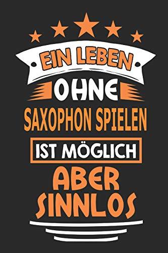 Ein Leben ohne Saxophon spielen ist möglich aber sinnlos: Notizbuch, Notizblock, Geburtstag Geschenk Buch mit 110 linierten Seiten