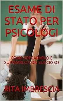 ESAME DI STATO PER PSICOLOGI: COME PREPARARLO E SUPERARLO CON SUCCESSO di [IMBRESCIA, RITA]