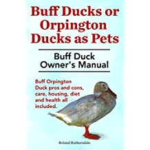 Buff Ducks or Buff Orpington Ducks as Pets. Buff Duck Owner's Manual. Buff Orpington Duck pros and cons, care, housing, diet and health all included. (English Edition)