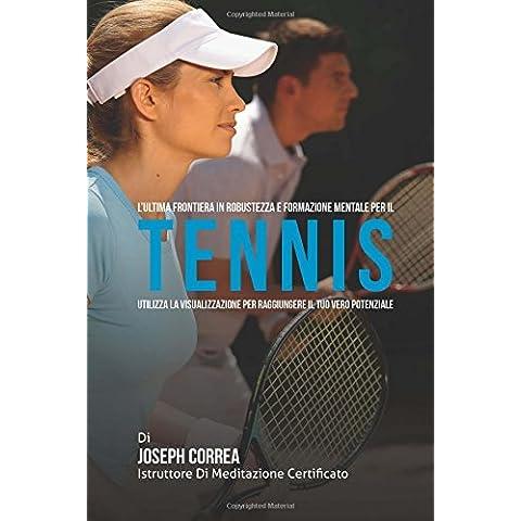 L'ultima Frontiera in Robustezza E Formazione Mentale Per Il Tennis: Utilizza La Visualizzazione Per Raggiungere Il Tuo Vero Potenziale