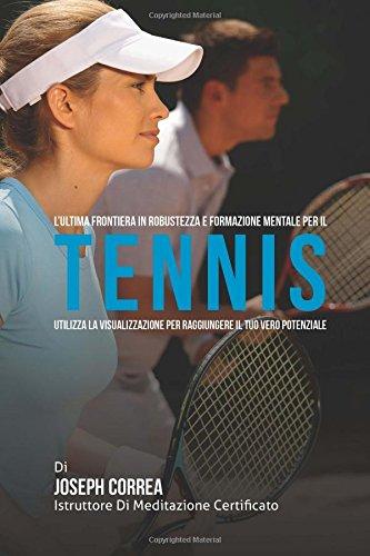 L'ultima frontiera in Robustezza e Formazione Mentale per il Tennis: Utilizza la visualizzazione per raggiungere il tuo vero potenziale por Joseph Correa (Istruttore di Meditazione Certificato)