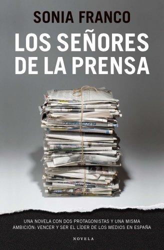 Los señores de la prensa: Una novela con dos protagonistas y una misma ambición: vencer y ser el líder de los medios en España por Sonia Franco
