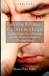 Tayloring Reformed Epistemology: Charles Taylor,Alvin Plantinga and the de jure challenge to Christian Belief (Veritas)