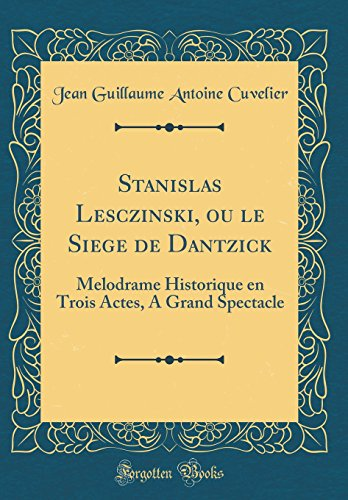 Stanislas Lesczinski, Ou Le Siege de Dantzick: Melodrame Historique En Trois Actes, a Grand Spectacle (Classic Reprint)