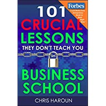 """101 Crucial Lessons They Don't Teach You in Business School: Forbes calls this book """"1 of 6 books that all entrepreneurs must read right now."""" Business ... call this their top pick. (English Edition)"""