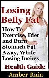 Losing Belly Fat:How To Exercise, Diet and Burn Stomach Fat Away, While Losing Inches Fast (Get Lean, Lose Fat, Build Muscle Book 2)
