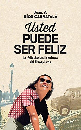 Usted puede ser feliz: La felicidad en la cultura del franquismo (Ariel) por Juan Antonio Ríos Carratalá