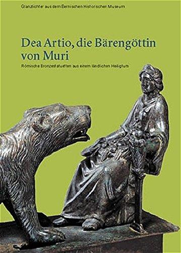 Dea Artio, die Bärengöttin von Muri: Römische Bronzestatuetten aus einem ländlichen Heiligtum (Glanzlichter aus dem Bernischen Historischen Museum)