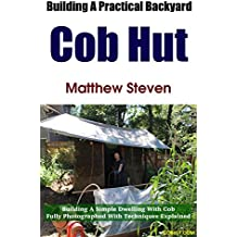 Building A Practical Backyard Cob Hut: Building a Simple Dwelling with Cob. Fully Photographed With Techniques Explained. (English Edition)
