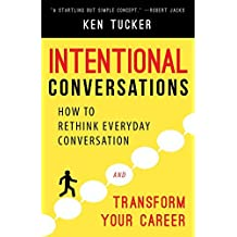 Intentional Conversations: How to Rethink Everyday Conversation and Transform Your Career by Ken Tucker (2015-08-11)