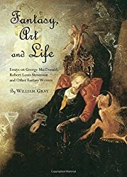 Fantasy, Art and Life: Essays on George MacDonald, Robert Louis Stevenson and Other Fantasy Writers by William Gray (2011-05-01)