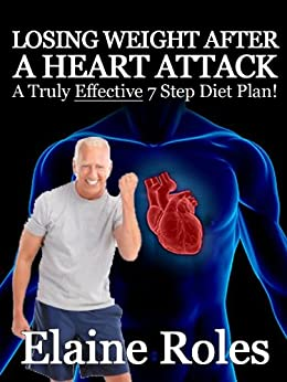 LOSING WEIGHT AFTER A HEART ATTACK – A Truly EFFECTIVE 7 Step Diet Plan by [Roles, Elaine]