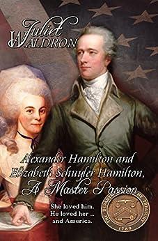 Alexander Hamilton and Elizabeth Schuyler Hamilton: A Master Passion by [Waldron, Juliet]