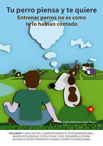 Tu perro piensa y te quiere: Entrenar perros no es como te habían contado por Carlos Alfonso López García