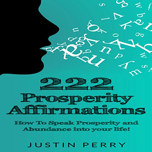 222 Prosperity Affirmations: How to Speak Prosperity and Abundance into Your Life! - Justin Perry - Unabridged
