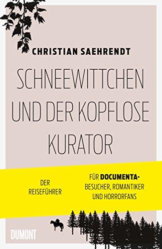 Schneewittchen und der kopflose Kurator: Der Reiseführer für documenta-Besucher, Romantiker und Horrorfans (Taschenbücher)