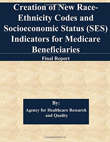 Creation of New Race-Ethnicity Codes and Socioeconomic Status (SES) Indicators for Medicare Beneficiaries: Final Report
