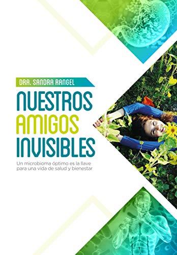Nuestros amigos invisibles: Un microbioma óptimo es la llave para una vida de Salud y Bienestar por Sandra Rangel