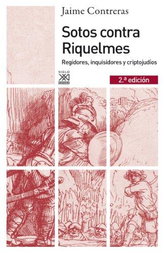 Sotos contra Riquelmes. Regidores, inquisidores y criptojudíos (Siglo XXI de España General) por Jaime Contreras Contreras