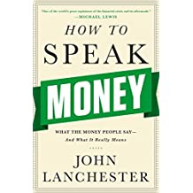 How to Speak Money: What the Money People Say--and What It Really Means by John Lanchester (2014-10-06)