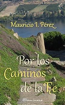 Por los Caminos de la Fe: Reflexiones y anécdotas vistas con los ojos de la fe de un católico. (Spanish Edition) par [Pérez, Mauricio I.]