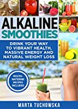 Alkaline Smoothies: Drink Your Way to Vibrant Health, Massive Energy and Natural Weight Loss (Plant Based, Alkaline Diet Book 6)