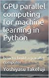 GPU parallel computing for machine learning in Python: how to build a parallel computer