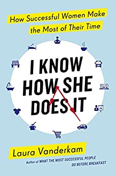 I Know How She Does It: How Successful Women Make the Most of their Time by [Vanderkam, Laura]