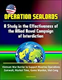 Operation Sealords: A Study in the Effectiveness of the Allied Naval Campaign of Interdiction - Vietnam War Barrier to Support Riverine Operations, Zumwalt, ... Game Warden, Viet Cong (English Edition)