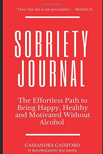 The Sobriety Journal: The Easy Way to Stop Drinking: The Effortless Path to Being Happy, Healthy and Motivated Without Alcohol (Sexy Sobriety)