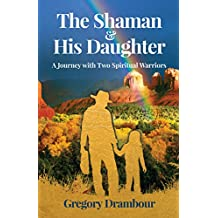 The Shaman & His Daughter: An Inspirational Journey with Two Spiritual Warriors (English Edition)