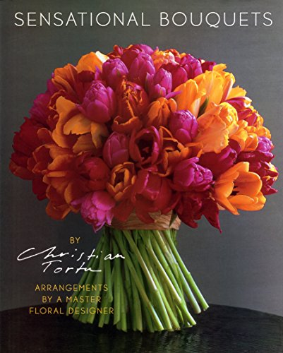 Sensational Bouquets by Christian Tortu: Arrangements by a Master Floral Designer