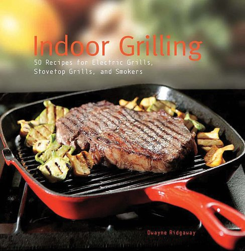 Indoor Grilling: 50 Recipes for Electric Grills, Stovetop Grills, and Smokers (Grill General Electric)