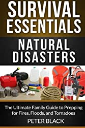 Survival Essentials: Natural Disasters: The Ultimate Family Guide to Prepping for Fires, Floods, and Tornadoes (Volume 2) by Peter Black (2014-08-19)