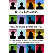 HOW TO MAKE PEOPLE LIKE YOU: 44 Ethical ways to manipulate people's opinions of you and get them on your side