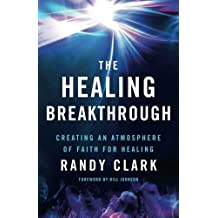 The Healing Breakthrough: Creating an Atmosphere of Faith for Healing by Randy Clark (2016-05-03)