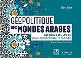 Géopolitique des mondes arabes - 40 fiches illustrées pour comprendre le monde
