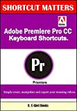 Adobe Premiere Pro CC Keyboard Shortcuts. (Shortcut Matters Book 40)
