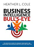 Business Intelligence Bull's-eye: The Executive's Guide to Conquer Your Market and Transform Your Organization with Data and Analytics