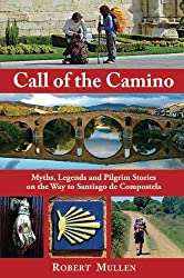 Call Of The Camino : Myths, Legends and Pilgrim Stories on the Way to Santiago de Compostela