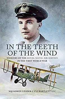 In the Teeth of the Wind: Memoirs of the Royal Navy Air Service in the First World War by [Bartlette DSC, Squadron Leader C P O]
