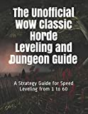 The Unofficial WoW Classic Horde Leveling and Dungeon Guide: A Strategy Guide for Speed Leveling from 1 to 60...