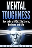 Mental Toughness: How to Be a BADASS in Sports, Business and Life