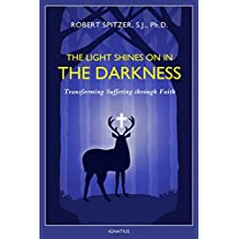 The Light Shines On in the Darkness: Transforming Suffering through Faith: 4 (Happiness, Suffering, and Transcendence)